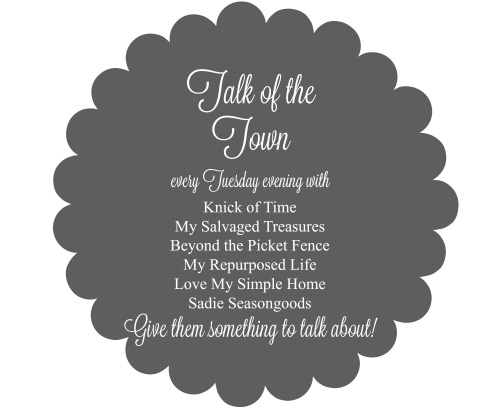 Talk of the Town Link Party with Knick of Time, My Salvaged Treasures, Beyond the Picket Fence, My Repurposed Life, Love My Simple Home, and Sadie Seasongoods - Knick of Time.net
